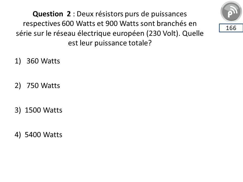 Question 2 : Deux résistors purs de puissances respectives 600 Watts et 900 Watts sont branchés en série sur le réseau électrique européen (230 Volt). Quelle est leur puissance totale