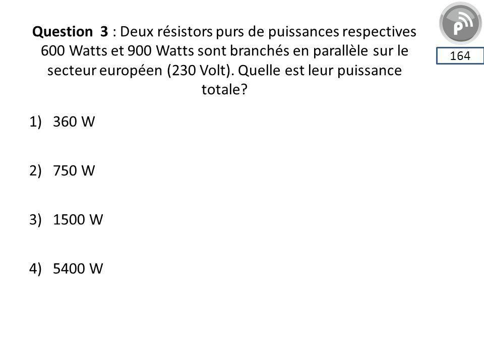 Question 3 : Deux résistors purs de puissances respectives 600 Watts et 900 Watts sont branchés en parallèle sur le secteur européen (230 Volt). Quelle est leur puissance totale