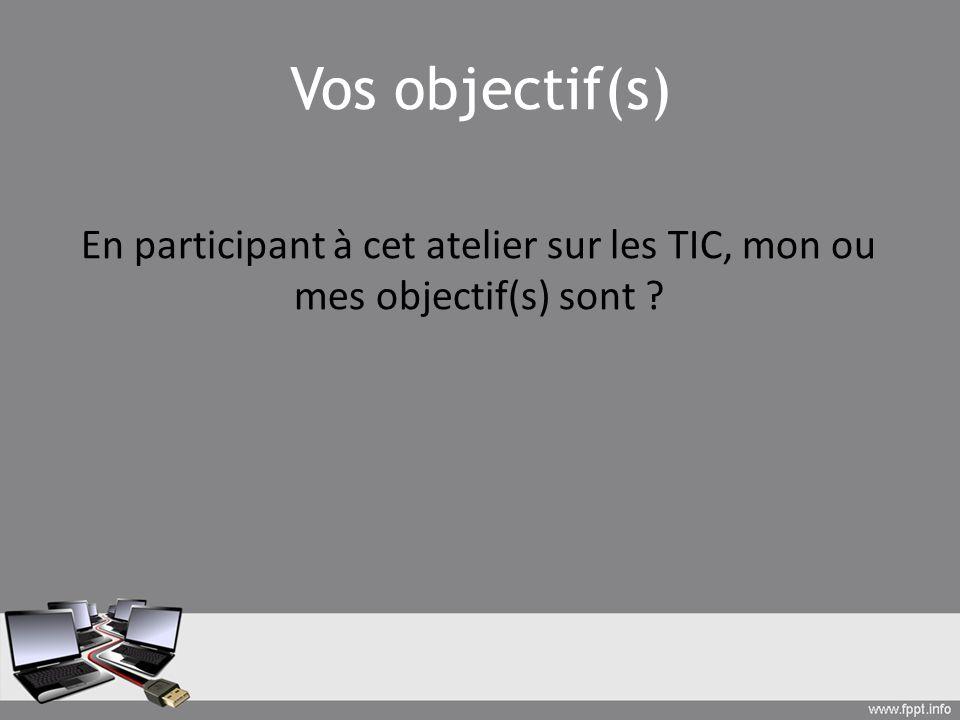 Vos objectif(s) En participant à cet atelier sur les TIC, mon ou mes objectif(s) sont