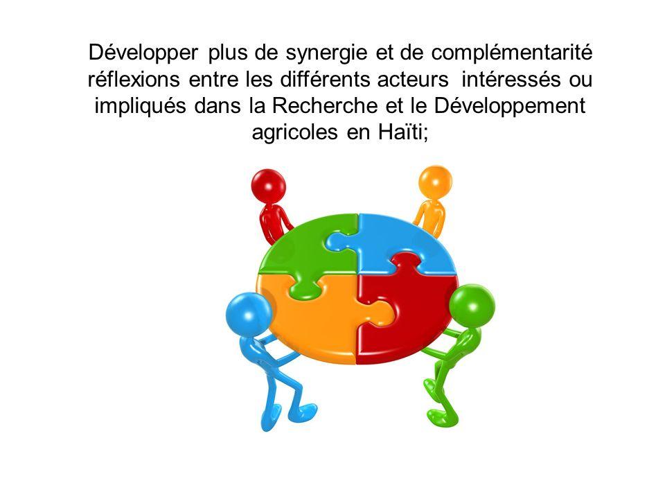 Développer plus de synergie et de complémentarité réflexions entre les différents acteurs intéressés ou impliqués dans la Recherche et le Développement agricoles en Haïti;