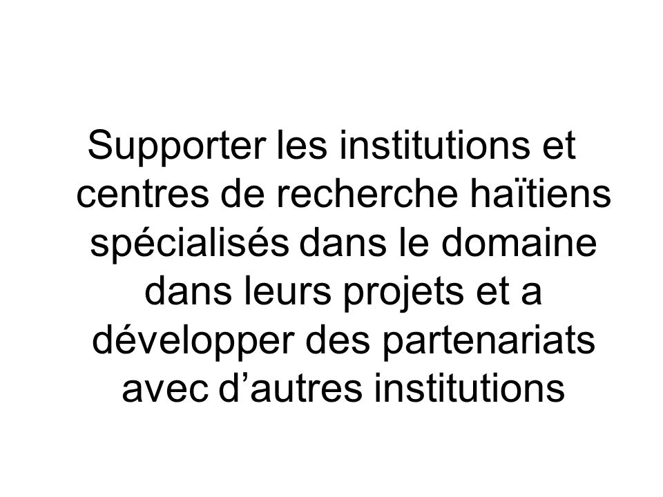 Supporter les institutions et centres de recherche haïtiens spécialisés dans le domaine dans leurs projets et a développer des partenariats avec d'autres institutions