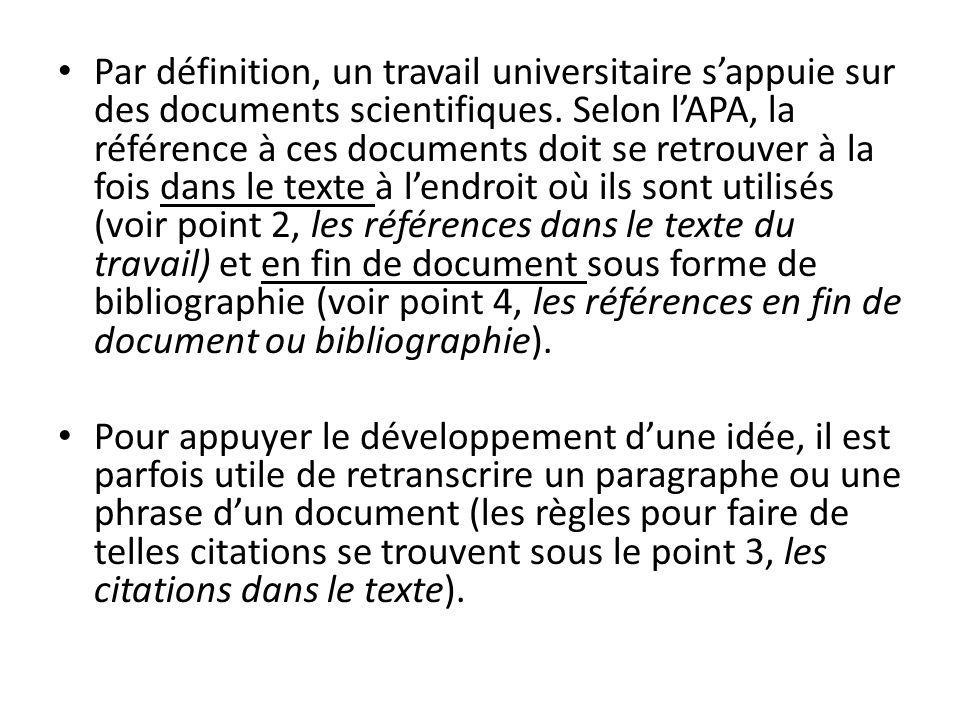 Par définition, un travail universitaire s'appuie sur des documents scientifiques. Selon l'APA, la référence à ces documents doit se retrouver à la fois dans le texte à l'endroit où ils sont utilisés (voir point 2, les références dans le texte du travail) et en fin de document sous forme de bibliographie (voir point 4, les références en fin de document ou bibliographie).