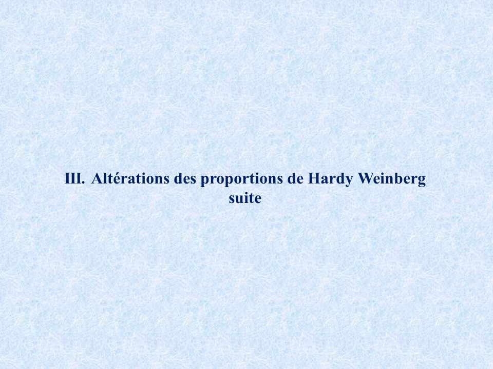 III. Altérations des proportions de Hardy Weinberg