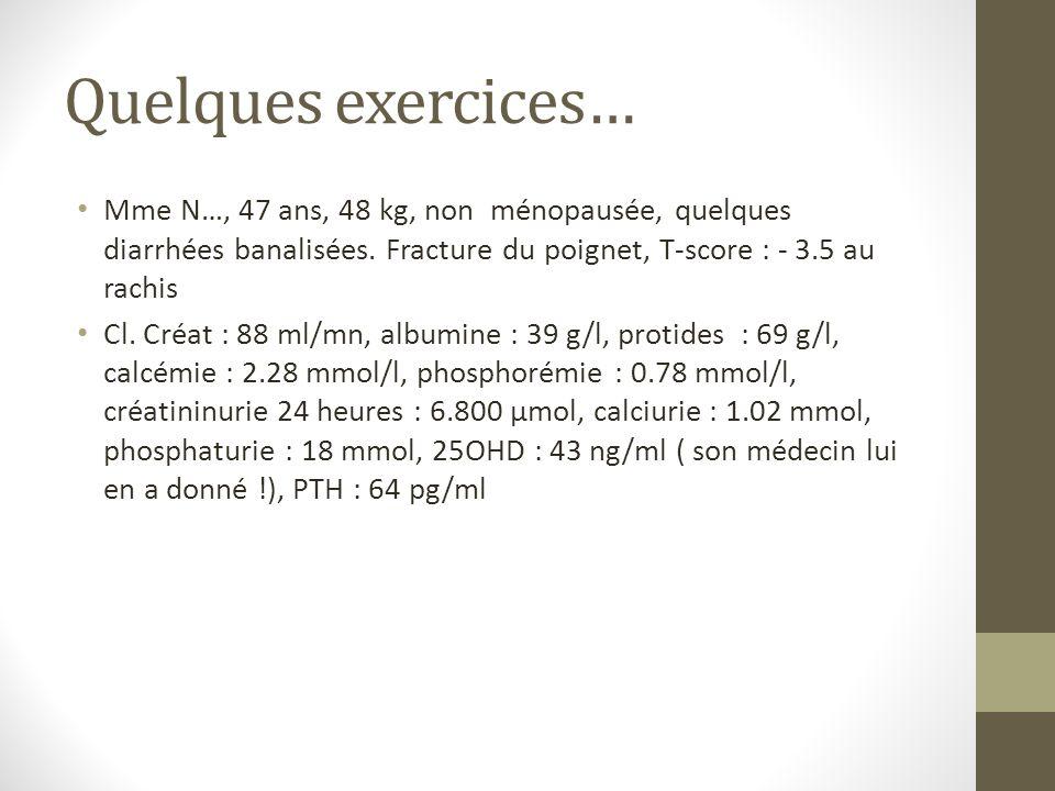 Quelques exercices… Mme N…, 47 ans, 48 kg, non ménopausée, quelques diarrhées banalisées. Fracture du poignet, T-score : - 3.5 au rachis.