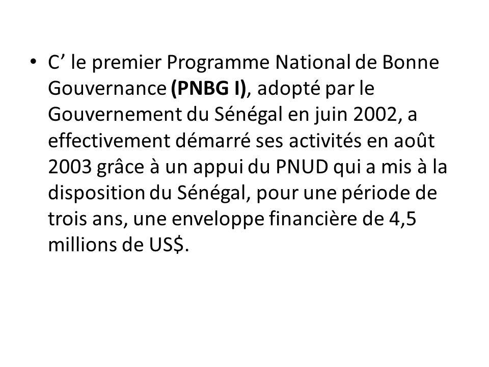 C' le premier Programme National de Bonne Gouvernance (PNBG I), adopté par le Gouvernement du Sénégal en juin 2002, a effectivement démarré ses activités en août 2003 grâce à un appui du PNUD qui a mis à la disposition du Sénégal, pour une période de trois ans, une enveloppe financière de 4,5 millions de US$.
