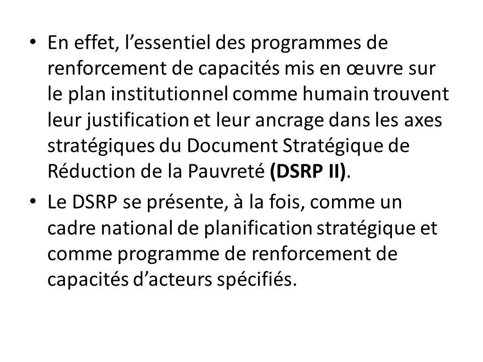 En effet, l'essentiel des programmes de renforcement de capacités mis en œuvre sur le plan institutionnel comme humain trouvent leur justification et leur ancrage dans les axes stratégiques du Document Stratégique de Réduction de la Pauvreté (DSRP II).