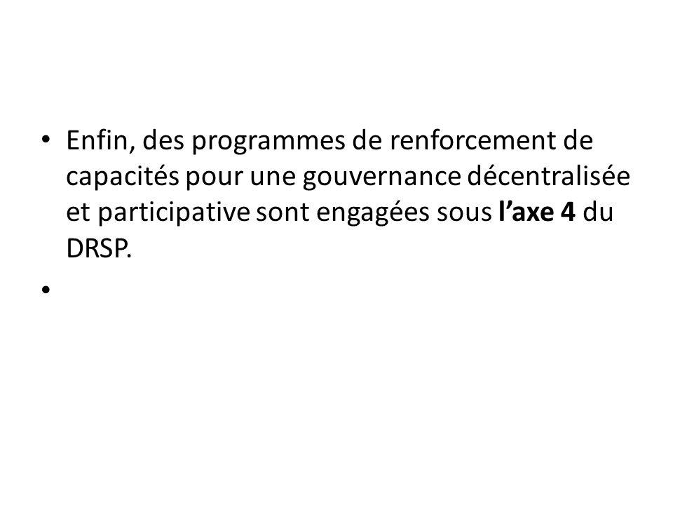 Enfin, des programmes de renforcement de capacités pour une gouvernance décentralisée et participative sont engagées sous l'axe 4 du DRSP.