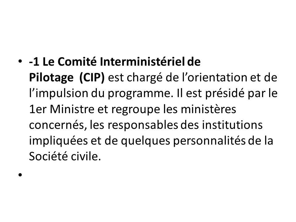 -1 Le Comité Interministériel de Pilotage (CIP) est chargé de l'orientation et de l'impulsion du programme. Il est présidé par le 1er Ministre et regroupe les ministères concernés, les responsables des institutions impliquées et de quelques personnalités de la Société civile.