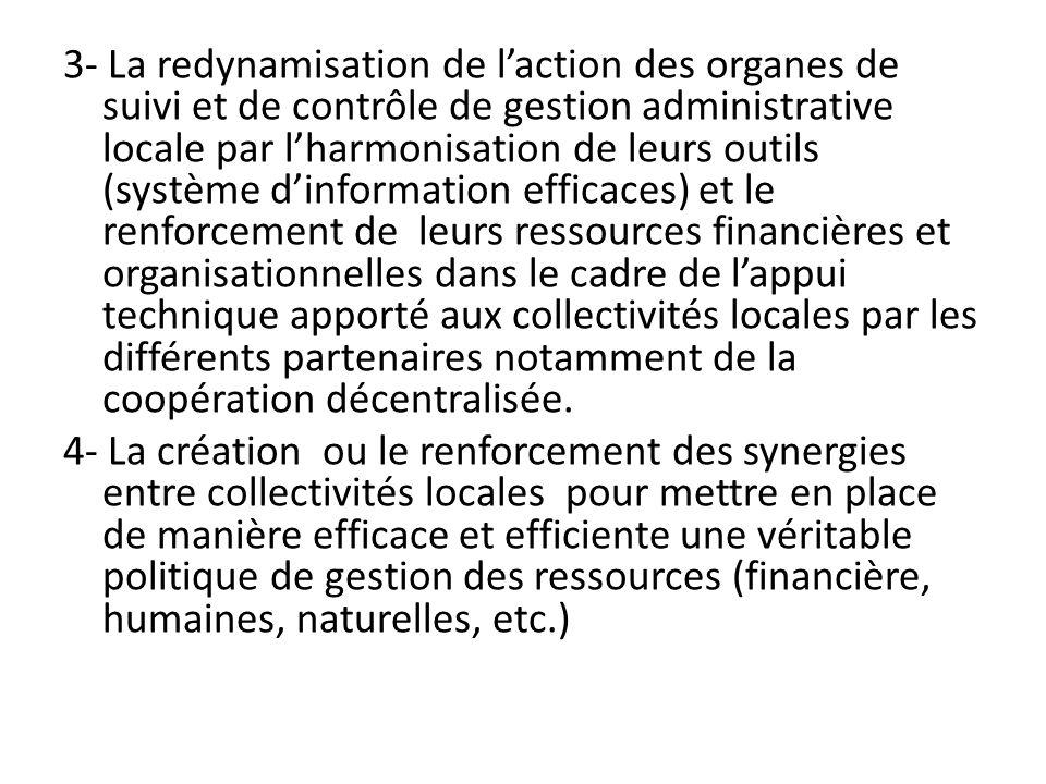 3- La redynamisation de l'action des organes de suivi et de contrôle de gestion administrative locale par l'harmonisation de leurs outils (système d'information efficaces) et le renforcement de leurs ressources financières et organisationnelles dans le cadre de l'appui technique apporté aux collectivités locales par les différents partenaires notamment de la coopération décentralisée.