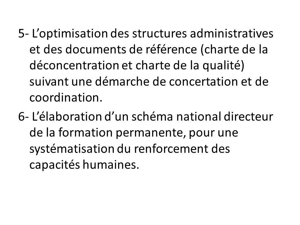 5- L'optimisation des structures administratives et des documents de référence (charte de la déconcentration et charte de la qualité) suivant une démarche de concertation et de coordination.