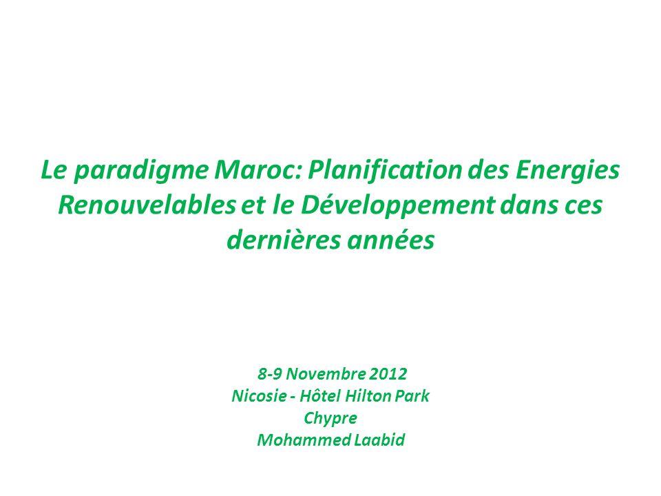 Le paradigme Maroc: Planification des Energies Renouvelables et le Développement dans ces dernières années 8-9 Novembre 2012 Nicosie - Hôtel Hilton Park Chypre Mohammed Laabid