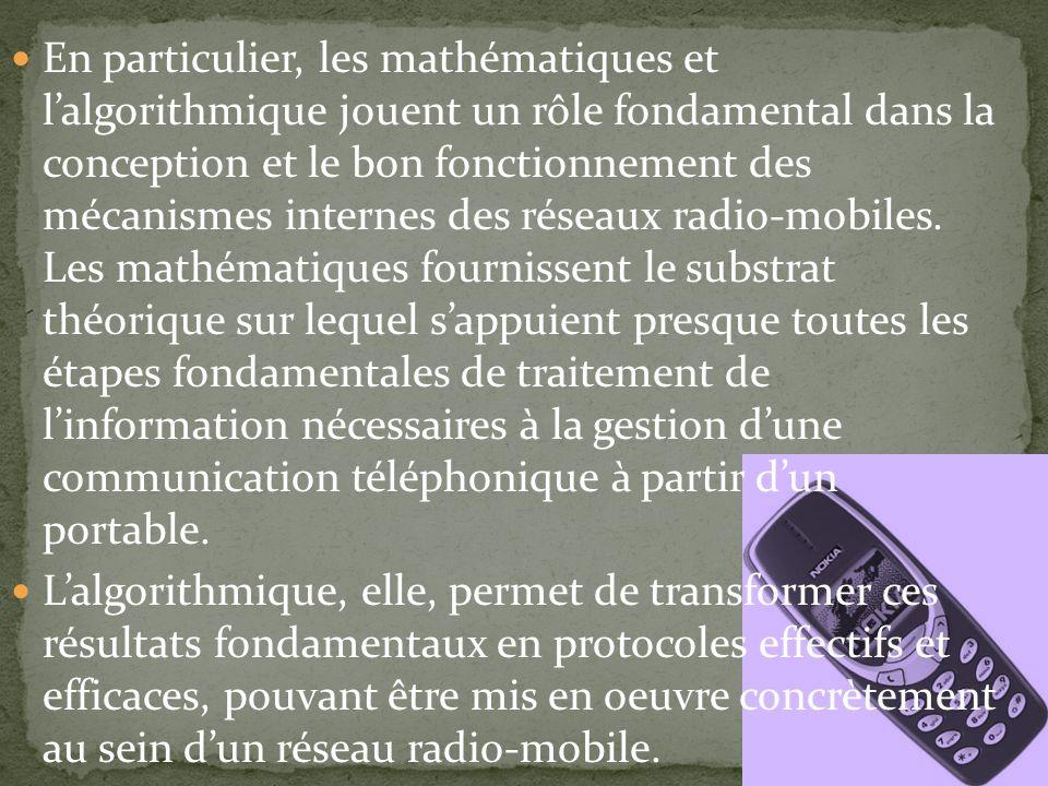 En particulier, les mathématiques et l'algorithmique jouent un rôle fondamental dans la conception et le bon fonctionnement des mécanismes internes des réseaux radio-mobiles. Les mathématiques fournissent le substrat théorique sur lequel s'appuient presque toutes les étapes fondamentales de traitement de l'information nécessaires à la gestion d'une communication téléphonique à partir d'un portable.
