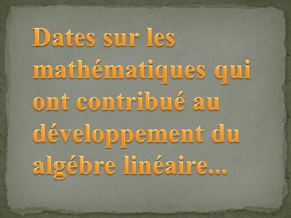 Dates sur les mathématiques qui ont contribué au développement du algébre linéaire...