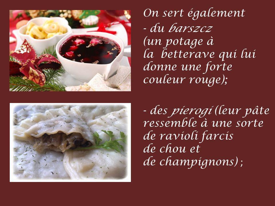 On sert également - du barszcz (un potage à la betterave qui lui donne une forte couleur rouge); - des pierogi (leur pâte ressemble à une sorte de ravioli farcis de chou et de champignons) ;