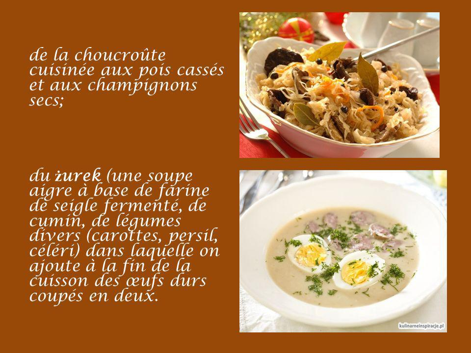 de la choucroûte cuisinée aux pois cassés et aux champignons secs; du żurek (une soupe aigre à base de farine de seigle fermenté, de cumin, de légumes divers (carottes, persil, céléri) dans laquelle on ajoute à la fin de la cuisson des œufs durs coupés en deux.