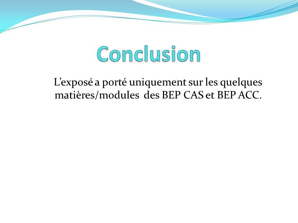 Conclusion L'exposé a porté uniquement sur les quelques matières/modules des BEP CAS et BEP ACC.