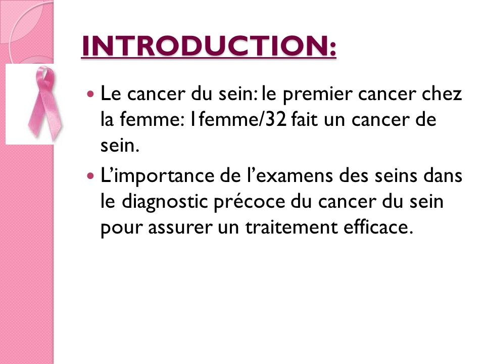 INTRODUCTION: Le cancer du sein: le premier cancer chez la femme: 1femme/32 fait un cancer de sein.