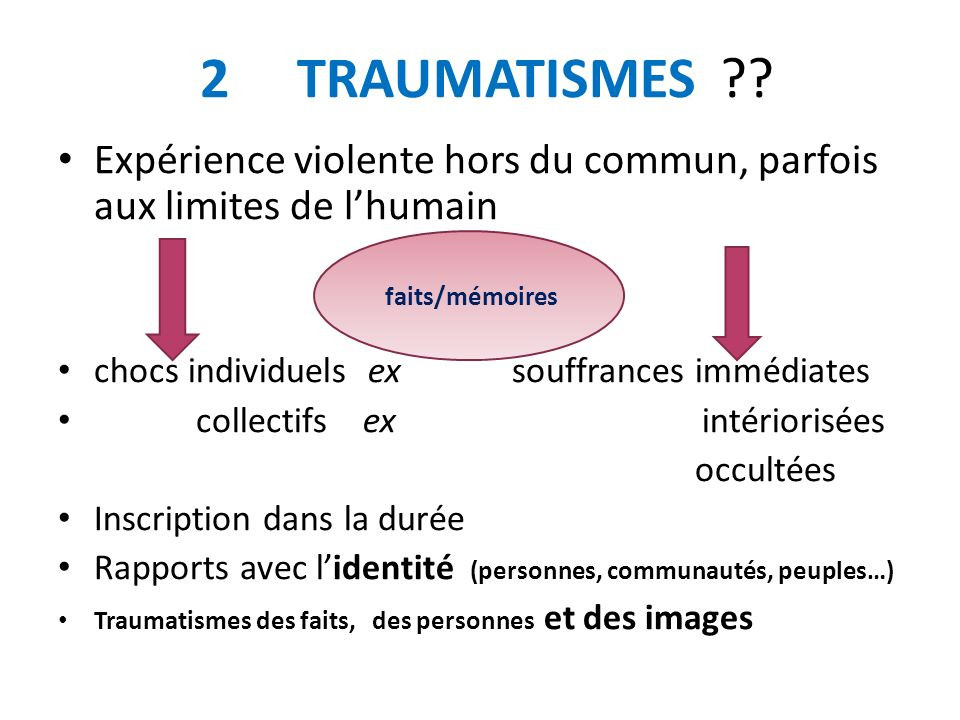2 TRAUMATISMES Expérience violente hors du commun, parfois aux limites de l'humain. chocs individuels ex souffrances immédiates.