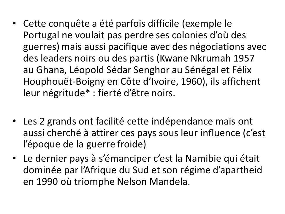 Cette conquête a été parfois difficile (exemple le Portugal ne voulait pas perdre ses colonies d'où des guerres) mais aussi pacifique avec des négociations avec des leaders noirs ou des partis (Kwane Nkrumah 1957 au Ghana, Léopold Sédar Senghor au Sénégal et Félix Houphouët-Boigny en Côte d'Ivoire, 1960), ils affichent leur négritude* : fierté d'être noirs.