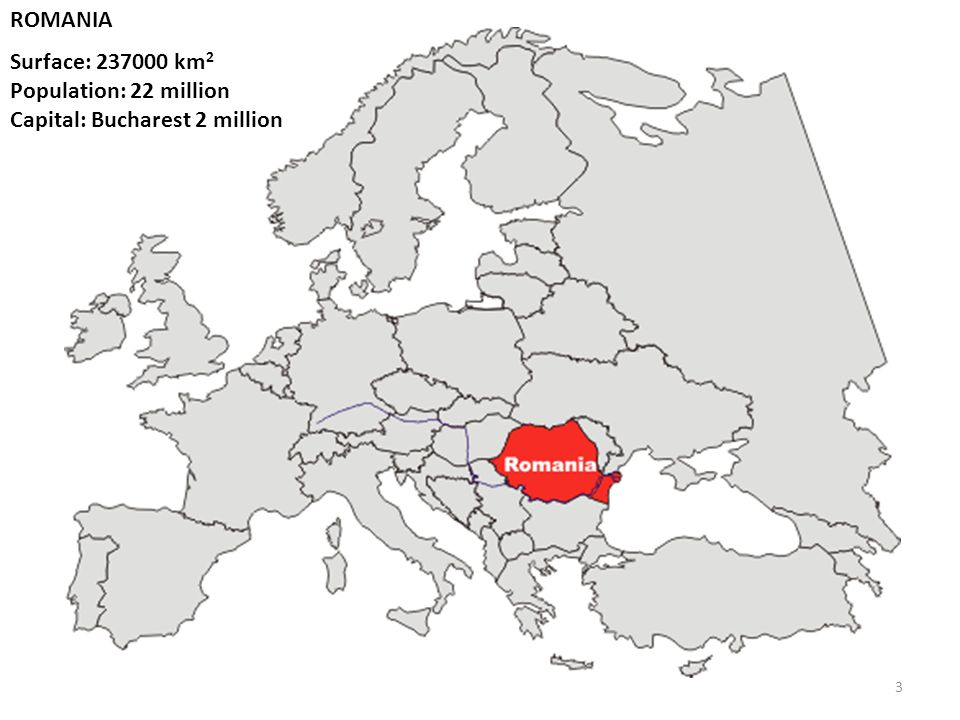ROMANIA Surface: 237000 km2 Population: 22 million Capital: Bucharest 2 million