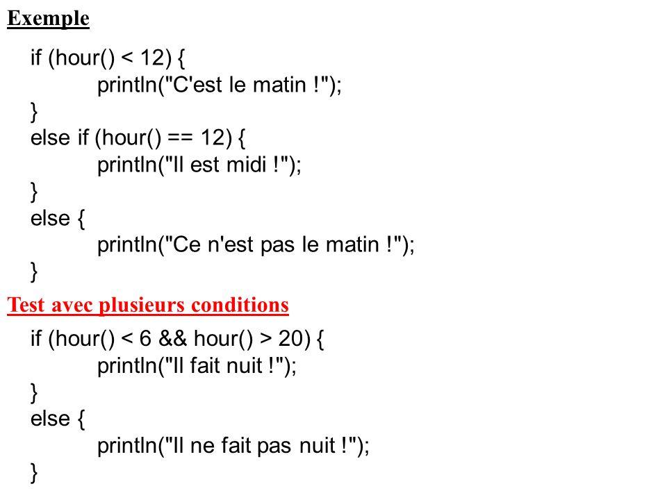 Exemple if (hour() < 12) { println( C est le matin ! ); } else if (hour() == 12) { println( Il est midi ! );