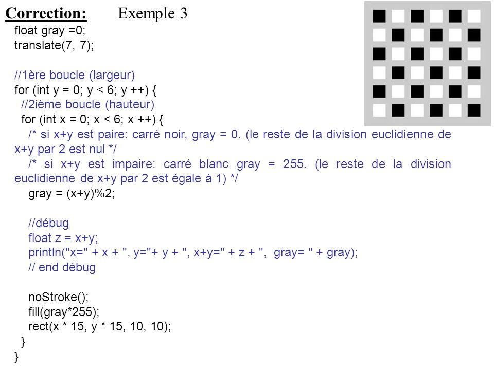 Correction: Exemple 3 float gray =0; translate(7, 7);