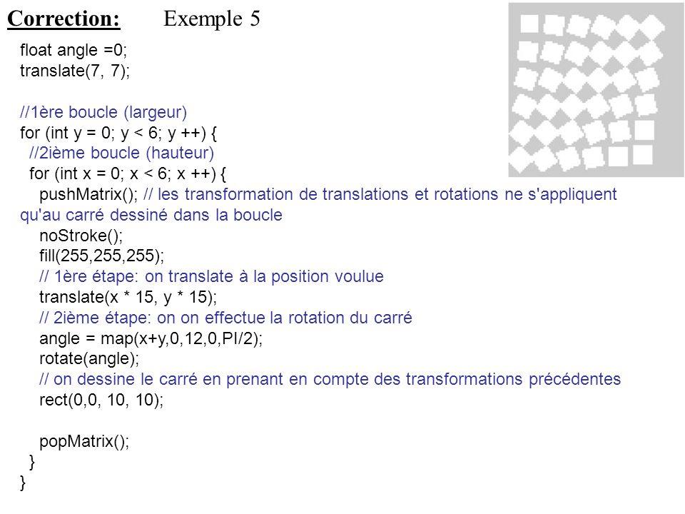 Correction: Exemple 5 float angle =0; translate(7, 7);