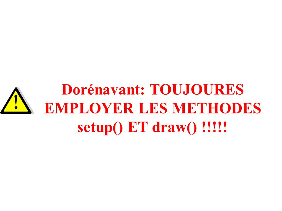 Dorénavant: TOUJOURES EMPLOYER LES METHODES setup() ET draw() !!!!!