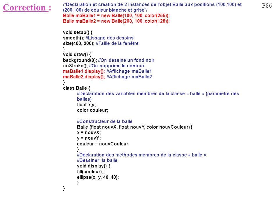 Correction : /*Déclaration et création de 2 instances de l objet Balle aux positions (100,100) et (200,100) de couleur blanche et grise*/