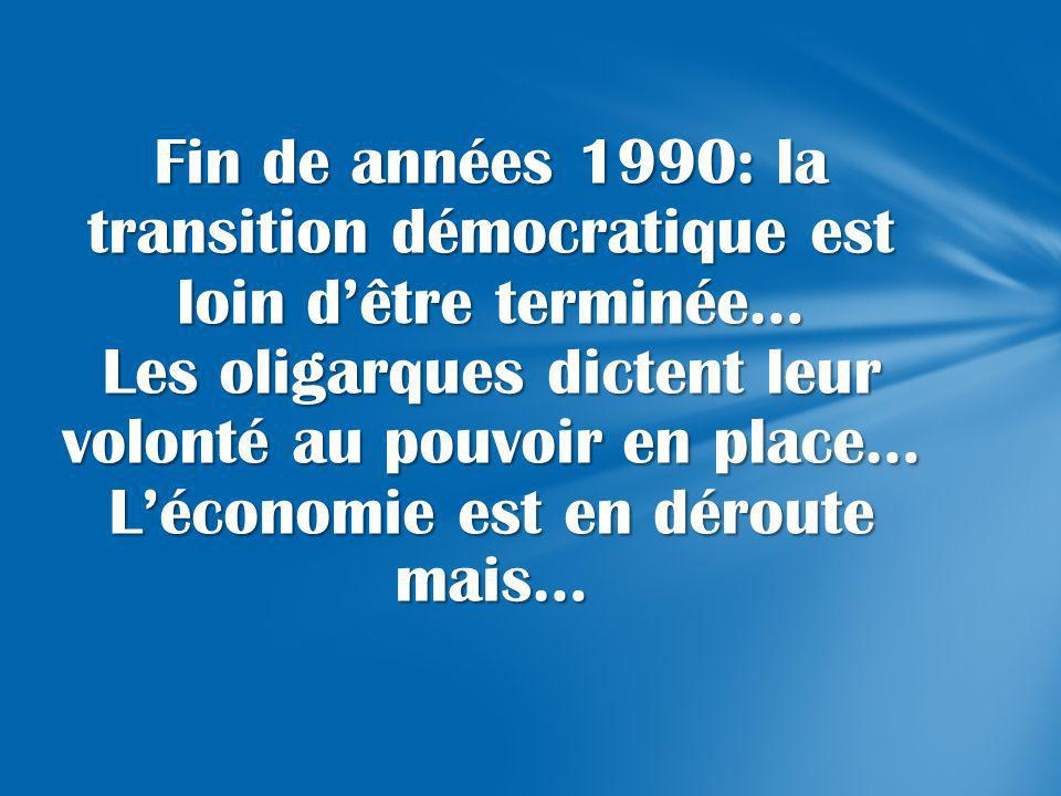 Fin de années 1990: la transition démocratique est loin d'être terminée… Les oligarques dictent leur volonté au pouvoir en place… L'économie est en déroute mais…