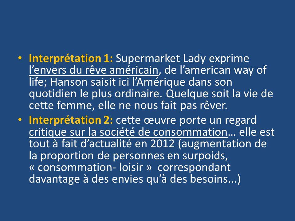 Interprétation 1: Supermarket Lady exprime l'envers du rêve américain, de l'american way of life; Hanson saisit ici l'Amérique dans son quotidien le plus ordinaire. Quelque soit la vie de cette femme, elle ne nous fait pas rêver.