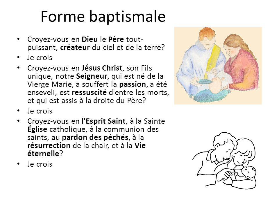Forme baptismale Croyez-vous en Dieu le Père tout-puissant, créateur du ciel et de la terre Je crois.
