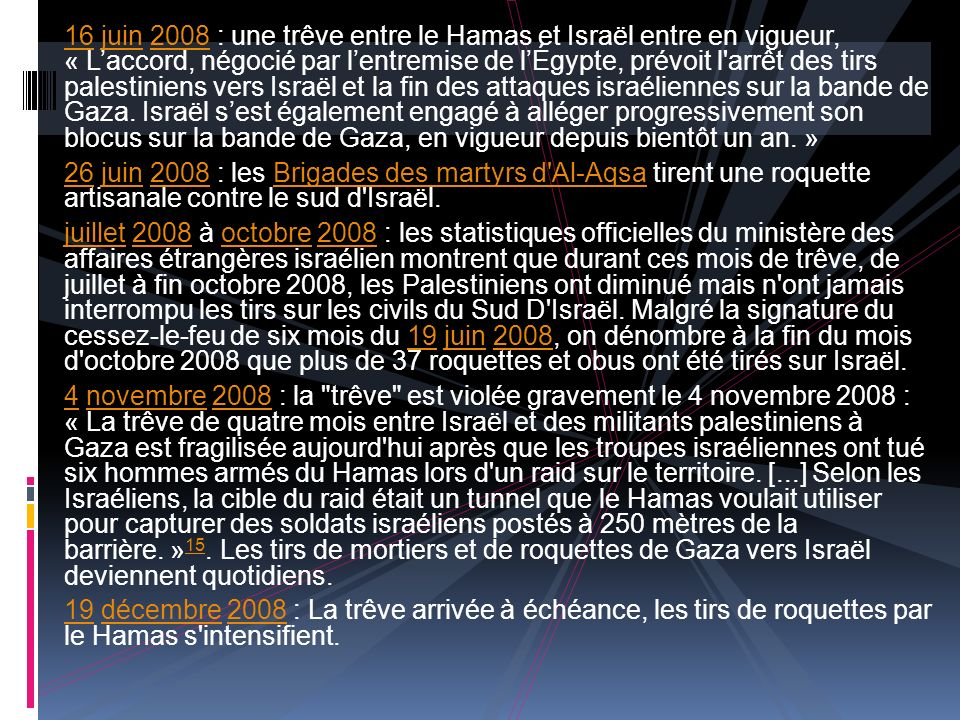 16 juin 2008 : une trêve entre le Hamas et Israël entre en vigueur, « L'accord, négocié par l'entremise de l'Égypte, prévoit l arrêt des tirs palestiniens vers Israël et la fin des attaques israéliennes sur la bande de Gaza. Israël s'est également engagé à alléger progressivement son blocus sur la bande de Gaza, en vigueur depuis bientôt un an. »