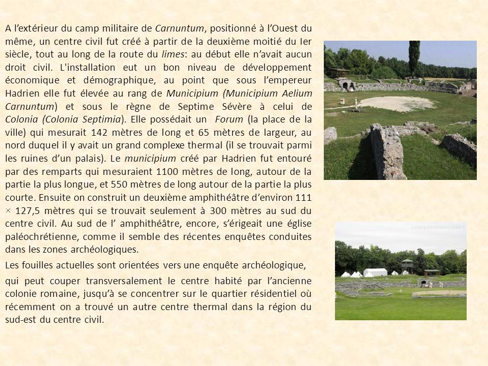 A l'extérieur du camp militaire de Carnuntum, positionné à l'Ouest du même, un centre civil fut créé à partir de la deuxième moitié du Ier siècle, tout au long de la route du limes: au début elle n'avait aucun droit civil.