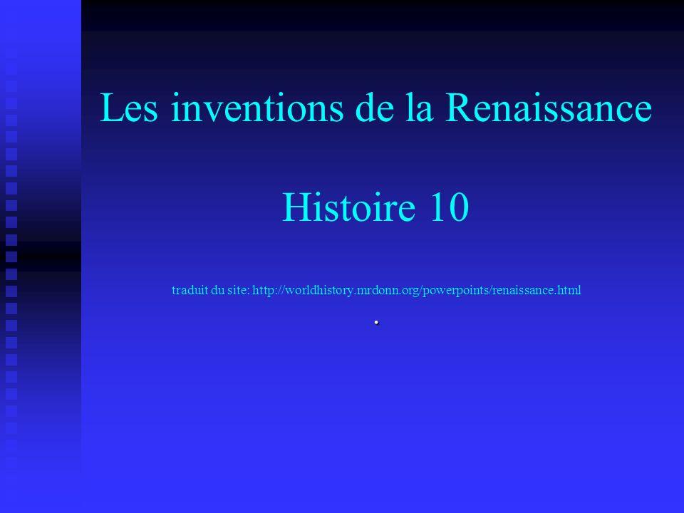 Les inventions de la Renaissance Histoire 10 traduit du site: http://worldhistory.mrdonn.org/powerpoints/renaissance.html