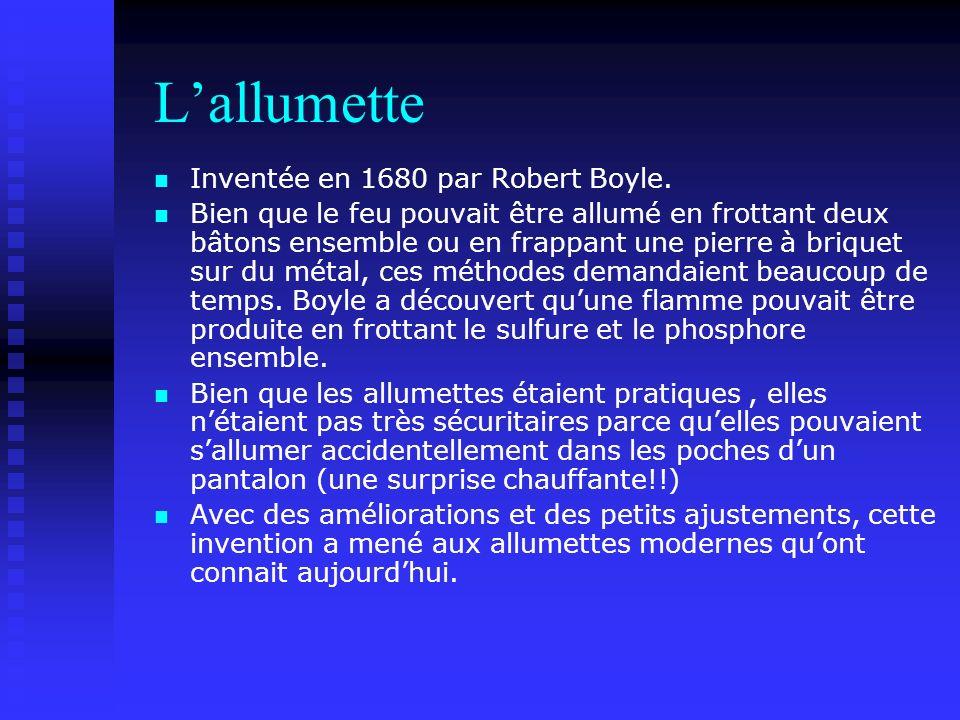 L'allumette Inventée en 1680 par Robert Boyle.