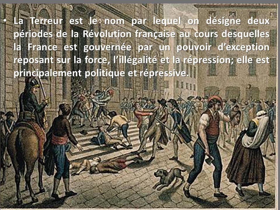 La Terreur est le nom par lequel on désigne deux périodes de la Révolution française au cours desquelles la France est gouvernée par un pouvoir d'exception reposant sur la force, l'illégalité et la répression; elle est principalement politique et répressive.
