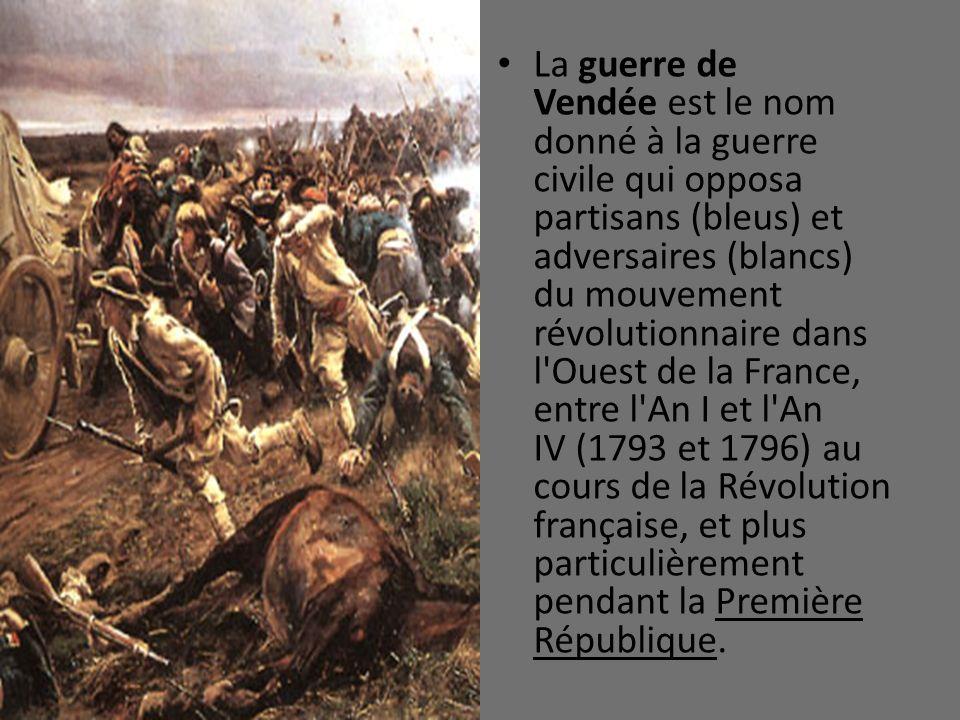 La guerre de Vendée est le nom donné à la guerre civile qui opposa partisans (bleus) et adversaires (blancs) du mouvement révolutionnaire dans l Ouest de la France, entre l An I et l An IV (1793 et 1796) au cours de la Révolution française, et plus particulièrement pendant la Première République.