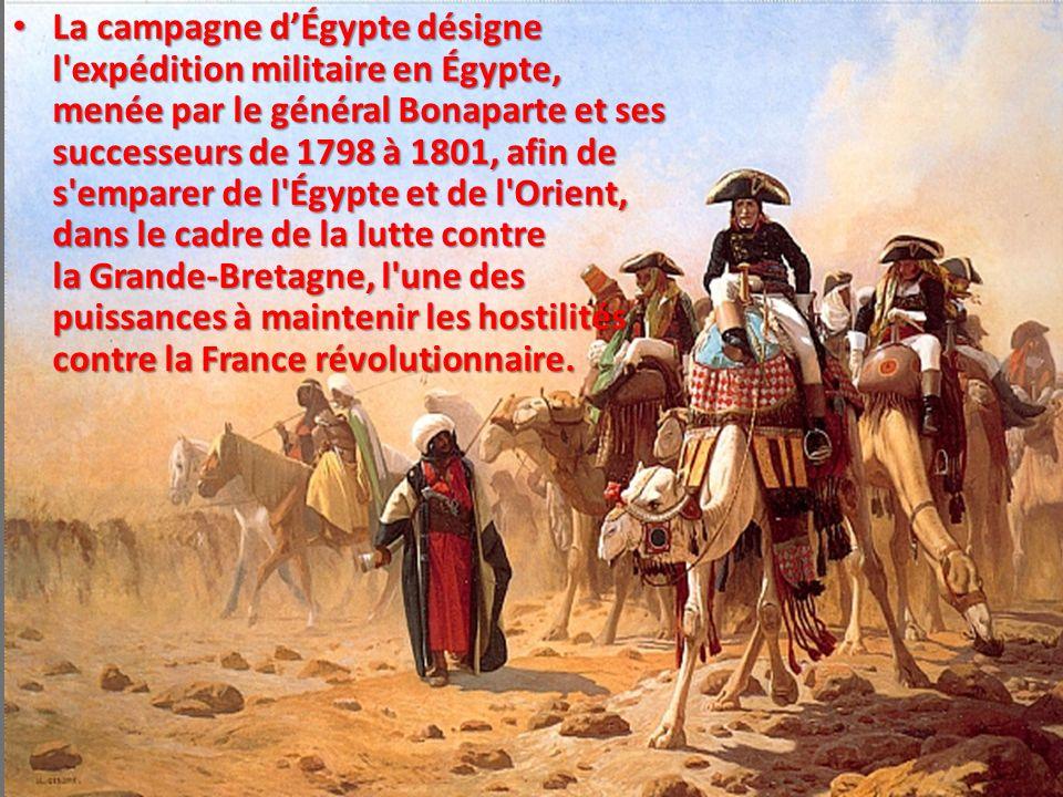 La campagne d'Égypte désigne l expédition militaire en Égypte, menée par le général Bonaparte et ses successeurs de 1798 à 1801, afin de s emparer de l Égypte et de l Orient, dans le cadre de la lutte contre la Grande-Bretagne, l une des puissances à maintenir les hostilités contre la France révolutionnaire.