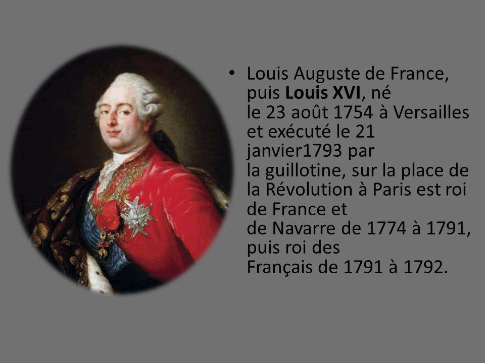 Louis Auguste de France, puis Louis XVI, né le 23 août 1754 à Versailles et exécuté le 21 janvier1793 par la guillotine, sur la place de la Révolution à Paris est roi de France et de Navarre de 1774 à 1791, puis roi des Français de 1791 à 1792.
