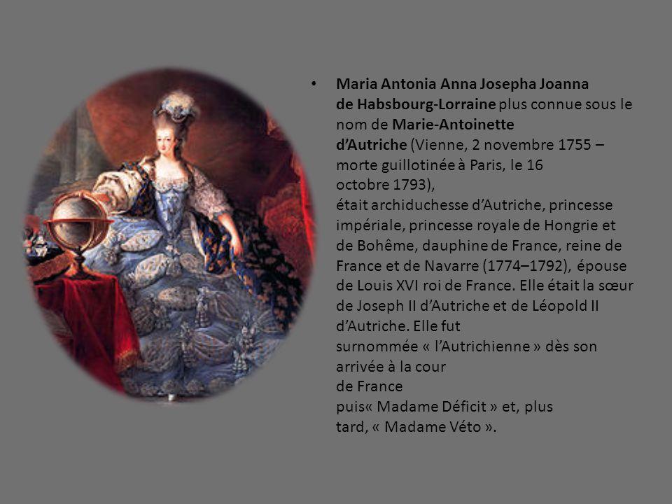 Maria Antonia Anna Josepha Joanna de Habsbourg-Lorraine plus connue sous le nom de Marie-Antoinette d'Autriche (Vienne, 2 novembre 1755 – morte guillotinée à Paris, le 16 octobre 1793), était archiduchesse d'Autriche, princesse impériale, princesse royale de Hongrie et de Bohême, dauphine de France, reine de France et de Navarre (1774–1792), épouse de Louis XVI roi de France.