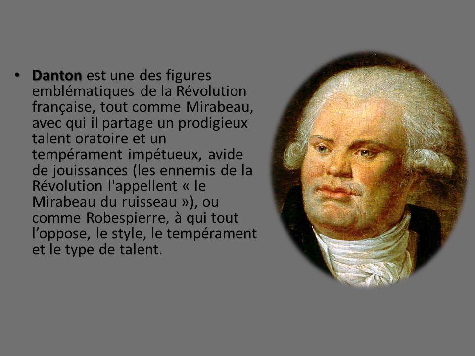 Danton est une des figures emblématiques de la Révolution française, tout comme Mirabeau, avec qui il partage un prodigieux talent oratoire et un tempérament impétueux, avide de jouissances (les ennemis de la Révolution l appellent « le Mirabeau du ruisseau »), ou comme Robespierre, à qui tout l'oppose, le style, le tempérament et le type de talent.