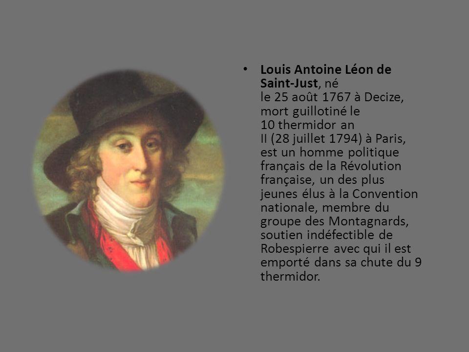 Louis Antoine Léon de Saint-Just, né le 25 août 1767 à Decize, mort guillotiné le 10 thermidor an II (28 juillet 1794) à Paris, est un homme politique français de la Révolution française, un des plus jeunes élus à la Convention nationale, membre du groupe des Montagnards, soutien indéfectible de Robespierre avec qui il est emporté dans sa chute du 9 thermidor.