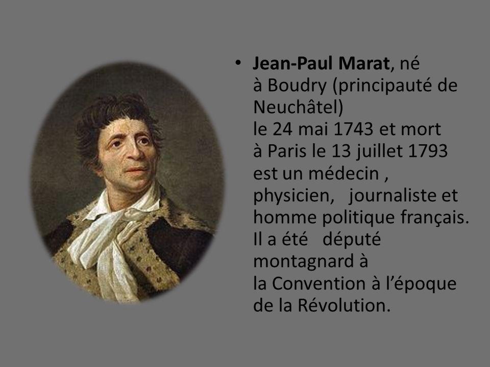 Jean-Paul Marat, né à Boudry (principauté de Neuchâtel) le 24 mai 1743 et mort à Paris le 13 juillet 1793 est un médecin , physicien, journaliste et homme politique français.