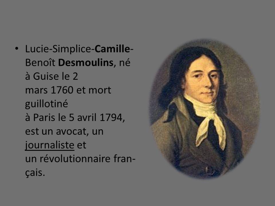 Lucie-Simplice-Camille-Benoît Desmoulins, né à Guise le 2 mars 1760 et mort guillotiné à Paris le 5 avril 1794, est un avocat, un journaliste et un révolutionnaire fran-çais.