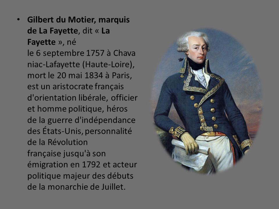 Gilbert du Motier, marquis de La Fayette, dit « La Fayette », né le 6 septembre 1757 à Chavaniac-Lafayette (Haute-Loire), mort le 20 mai 1834 à Paris, est un aristocrate français d orientation libérale, officier et homme politique, héros de la guerre d indépendance des États-Unis, personnalité de la Révolution française jusqu à son émigration en 1792 et acteur politique majeur des débuts de la monarchie de Juillet.