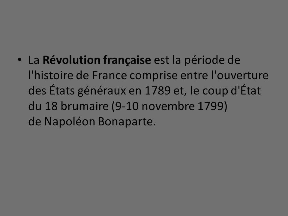 La Révolution française est la période de l histoire de France comprise entre l ouverture des États généraux en 1789 et, le coup d État du 18 brumaire (9-10 novembre 1799) de Napoléon Bonaparte.