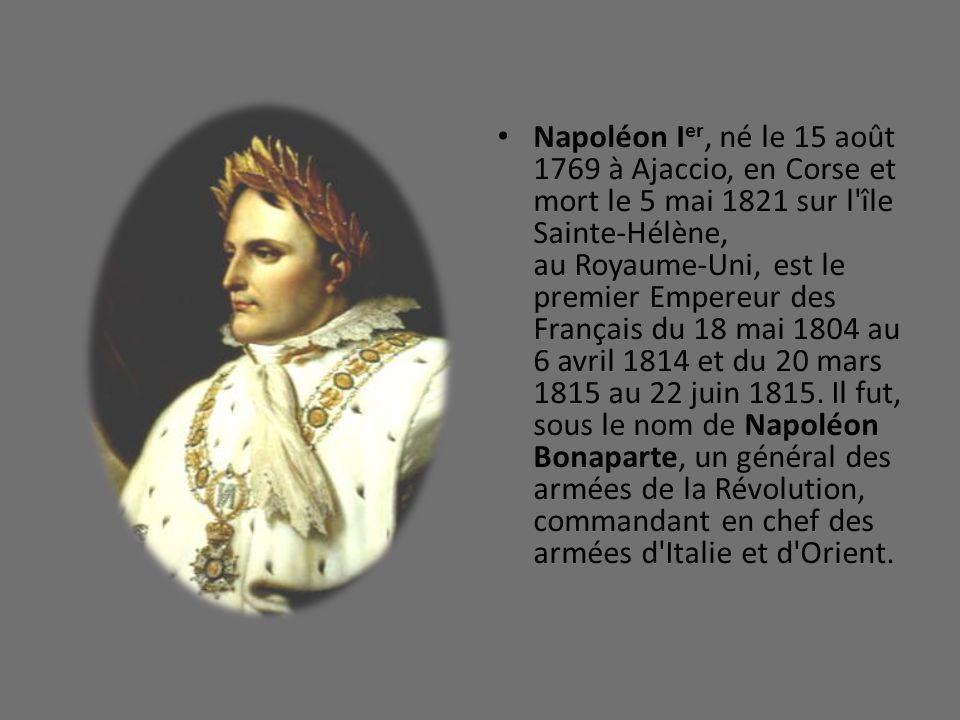 Napoléon Ier, né le 15 août 1769 à Ajaccio, en Corse et mort le 5 mai 1821 sur l île Sainte-Hélène, au Royaume-Uni, est le premier Empereur des Français du 18 mai 1804 au 6 avril 1814 et du 20 mars 1815 au 22 juin 1815.