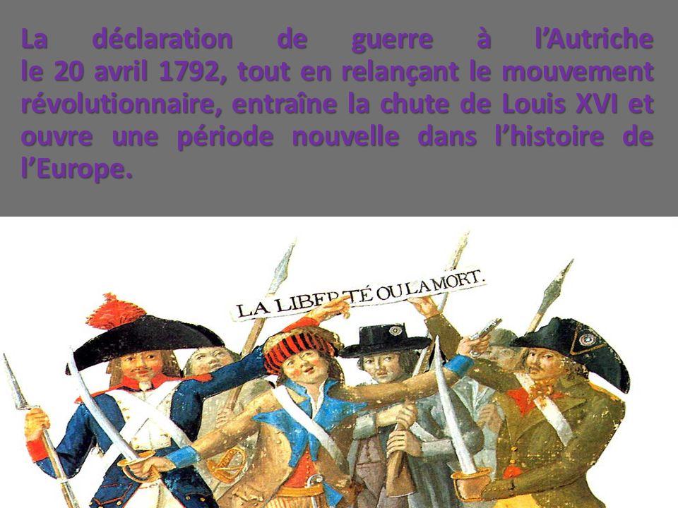 La déclaration de guerre à l'Autriche le 20 avril 1792, tout en relançant le mouvement révolutionnaire, entraîne la chute de Louis XVI et ouvre une période nouvelle dans l'histoire de l'Europe.