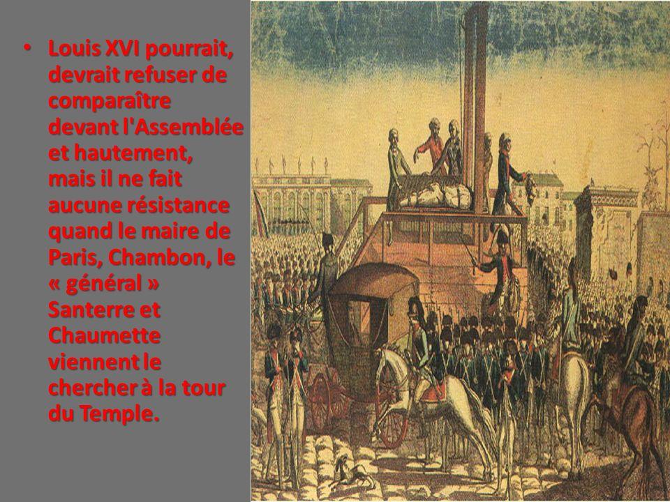 Louis XVI pourrait, devrait refuser de comparaître devant l Assemblée et hautement, mais il ne fait aucune résistance quand le maire de Paris, Chambon, le « général » Santerre et Chaumette viennent le chercher à la tour du Temple.